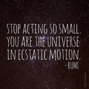 Stop acting so small. You are the universe in ecstatic motion. -Rumi
