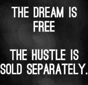 The dream is free the hustle is sold separately.
