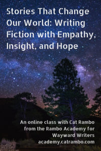 Stories That Change Our World: Writing Fiction with Empathy, Insight, and Hope An online class with Cat Rambo from the Rambo Academy for Wayward Writers academy.catrambo.com